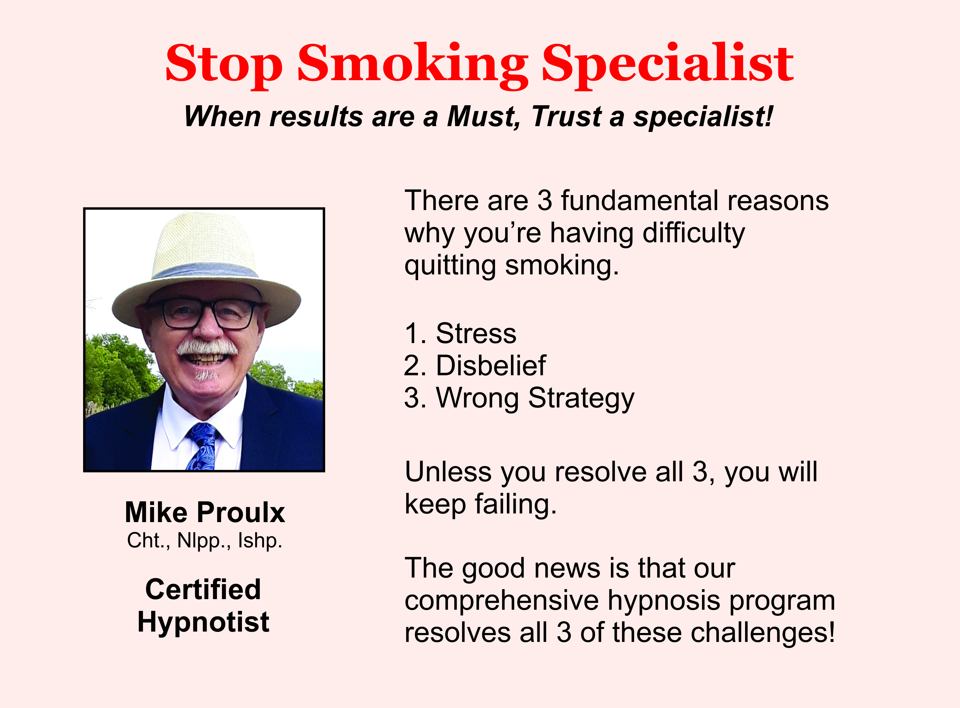 Stop Smoking Specialist. When results are a must, trust a specialist. There are 3 fundamental reasons why you're having difficulty quitting smoking: Stress. Disbelief. Wrong strategy. Unless you resolve all 3 you will keep on failing. The good news is that our comprehensive hypnosis program resolves all 3 of these challenges. Mike Proulx. Certified Hypnotist. Photo of Mike Proulx.